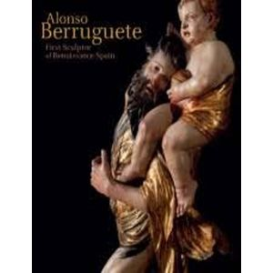 ALONSO BERRUGUETE: FIRST SCULPTOR OF RENAISSANCE SPAIN