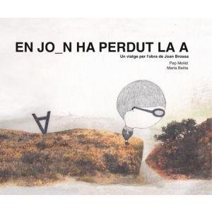 EN JOAN HA PERDUT LA A. UN VIATGE PER L´OBRA DE JOAN BROSSA