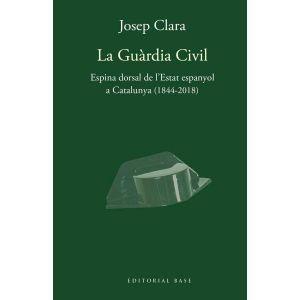 LA GUARDIA CIVIL. ESPINA DORSAL DE L´ESTAT ESPANYOL A CATALUNYA (1844-2018)